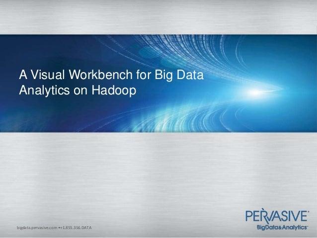 A Visual Workbench for Big Data Analytics on Hadoopbigdata.pervasive.com •+1.855.356.DATA