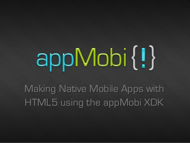 Making Native Mobile Apps withHTML5 using the appMobi XDK                            2/26/2013   1