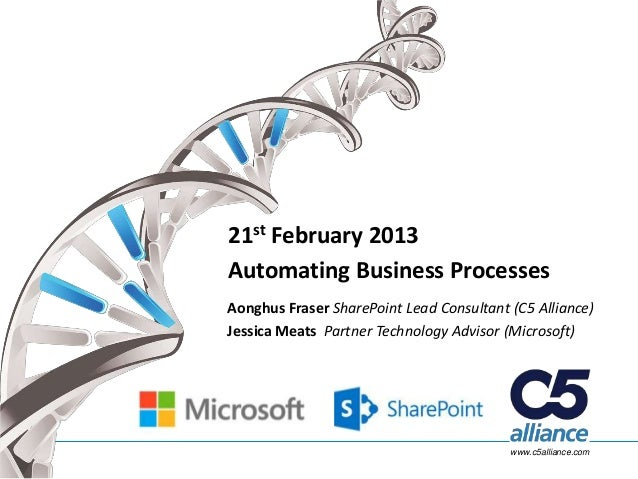 21st February 2013Automating Business ProcessesAonghus Fraser SharePoint Lead Consultant (C5 Alliance)Jessica Meats Partne...