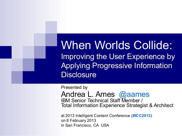 When Worlds Collide:Improving the User Experience byApplying Progressive InformationDisclosurePresented byAndrea L. Ames @...
