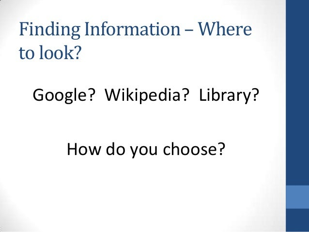 Finding Information – Whereto look?Google? Wikipedia? Library?How do you choose?