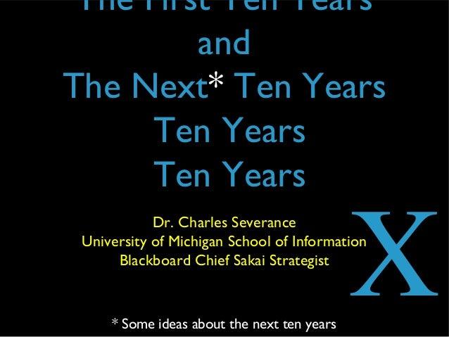 The First Ten YearsandThe Next* Ten YearsTen YearsTen YearsDr. Charles SeveranceUniversity of Michigan School of Informati...