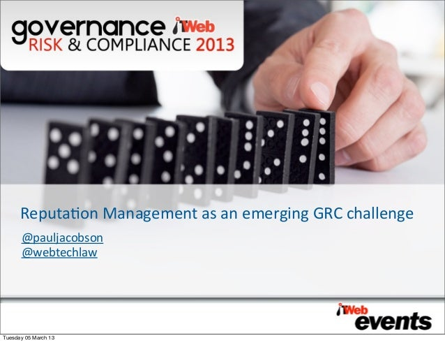 Reputaon Management as an emerging GRC challenge      @pauljacobson      @webtechlawTuesday 05 March 13