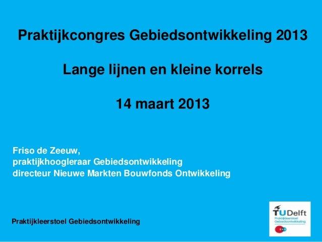 Praktijkcongres Gebiedsontwikkeling 2013              Lange lijnen en kleine korrels                             14 maart ...