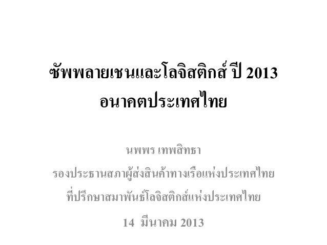 ซพพลายเชนและโลจิสติกส ป 2013 ั     อนาคตประเทศไทย              นพพร เทพสิทธารองประธานสภาผูสงสินคาทางเรือแหงประเทศไทย...