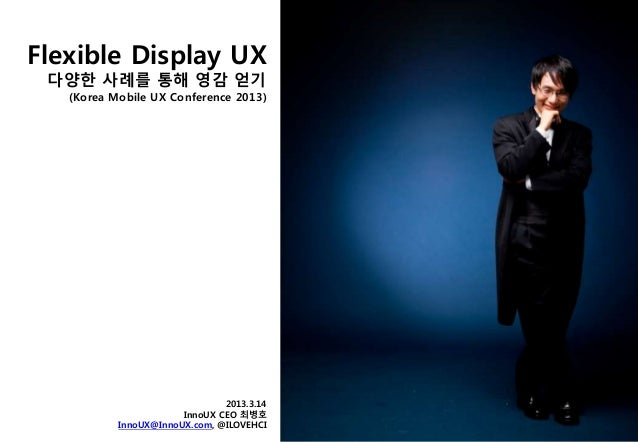 Flexible Display UX 다양한 사례를 통해 영감 얻기 (Korea Mobile UX Conference 2013) 2013.3.14 InnoUX CEO 최병호 InnoUX@InnoUX.com, @ILOVEH...
