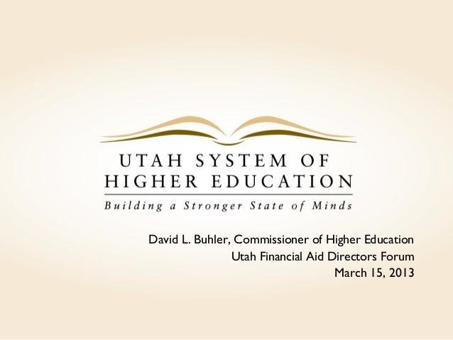 David L. Buhler, Commissioner of Higher EducationUtah Financial Aid Directors ForumMarch 15, 2013