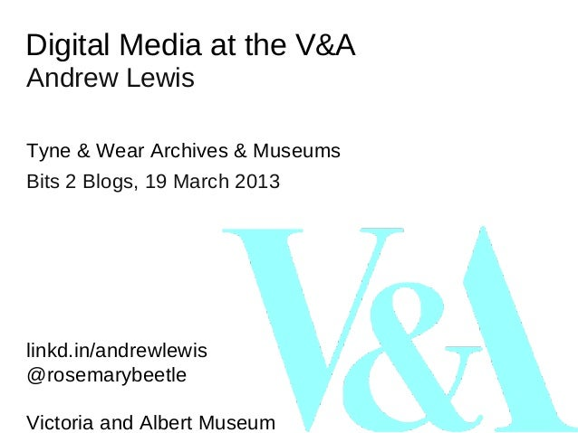 Digital Media at the V&AAndrew LewisTyne & Wear Archives & MuseumsBits 2 Blogs, 19 March 2013linkd.in/andrewlewis@rosemary...