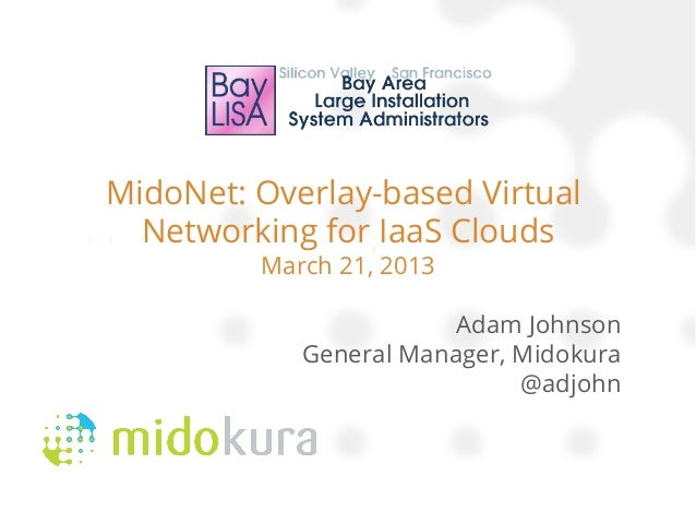 MidoNet: Overlay-based Virtual  Networking for IaaS Clouds         March 21, 2013                       Adam Johnson      ...