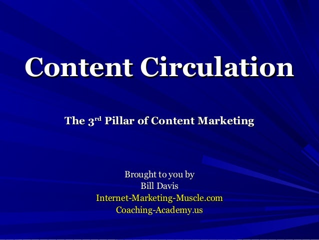 Content Circulation  The 3rd Pillar of Content Marketing              Brought to you by                 Bill Davis       I...