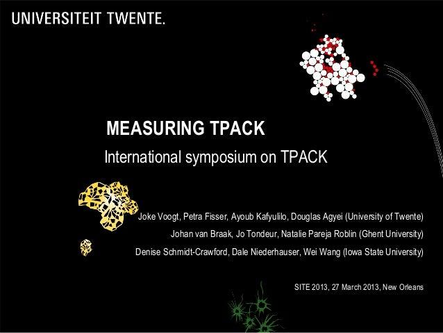 MEASURING TPACKInternational symposium on TPACK    Joke Voogt, Petra Fisser, Ayoub Kafyulilo, Douglas Agyei (University of...