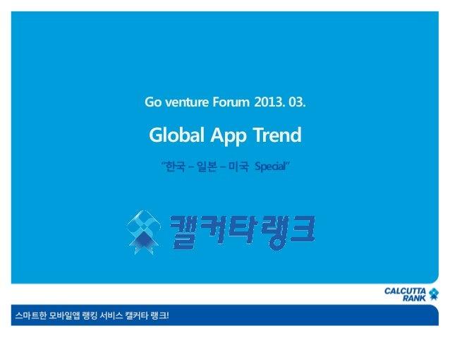 "Go venture Forum 2013. 03.                    Global App Trend                      ""한국 – 일본 – 미국 Special""스마트한 모바일앱 랭킹 서비스..."