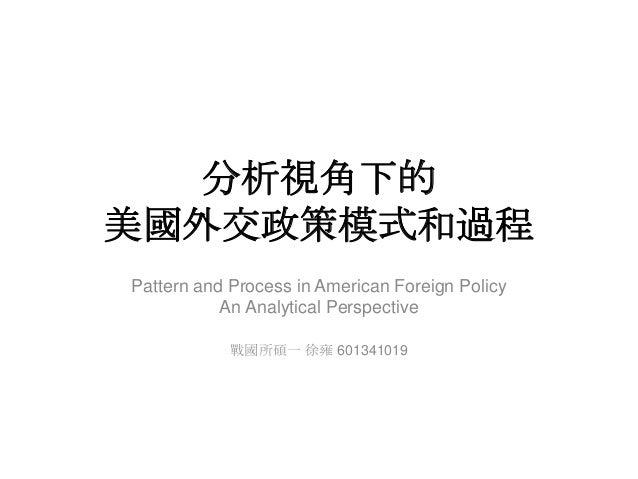 分析視角下的 美國外交政策模式和過程 Pattern and Process in American Foreign Policy An Analytical Perspective 戰國所碩一 徐雍 601341019