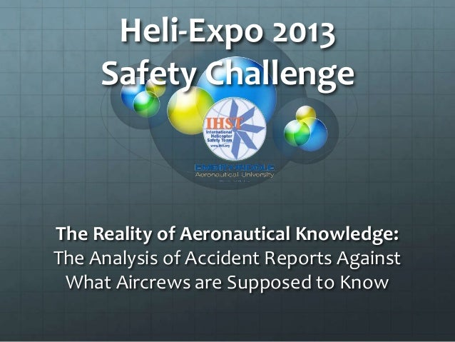 Heli-Expo 2013     Safety ChallengeThe Reality of Aeronautical Knowledge:The Analysis of Accident Reports Against What Air...