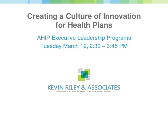 Creating a Culture of Innovation        for Health Plans  AHIP Executive Leadership Programs   Tuesday March 12, 2:30 – 3:...