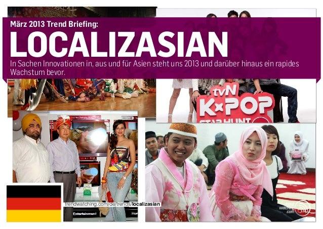 März 2013 Trend Briefing:localizasianIn Sachen Innovationen in, aus und für Asien steht uns 2013 und darüber hinaus ein ra...
