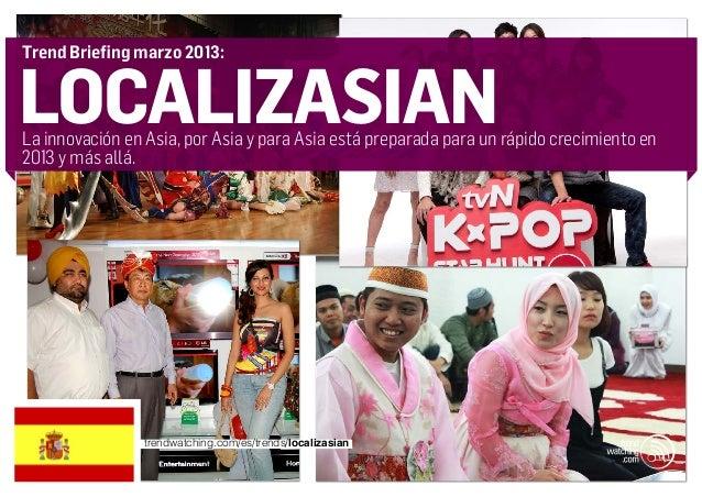 Trend Briefing marzo 2013:localizasianLa innovación en Asia, por Asia y para Asia está preparada para un rápido crecimient...