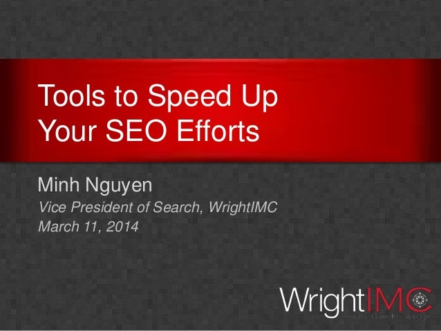 Tools to Speed Up Your SEO Efforts Minh Nguyen Vice President of Search, WrightIMC March 11, 2014