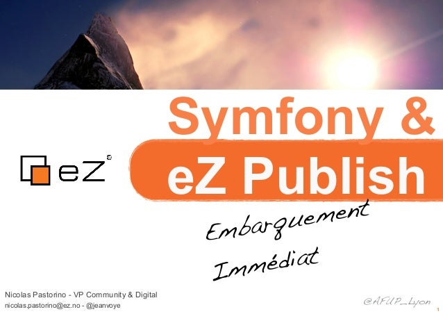 1Symfony &eZ PublishNicolas Pastorino - VP Community & Digitalnicolas.pastorino@ez.no - @jeanvoyeEmbarquementImmédiat@AFUP...