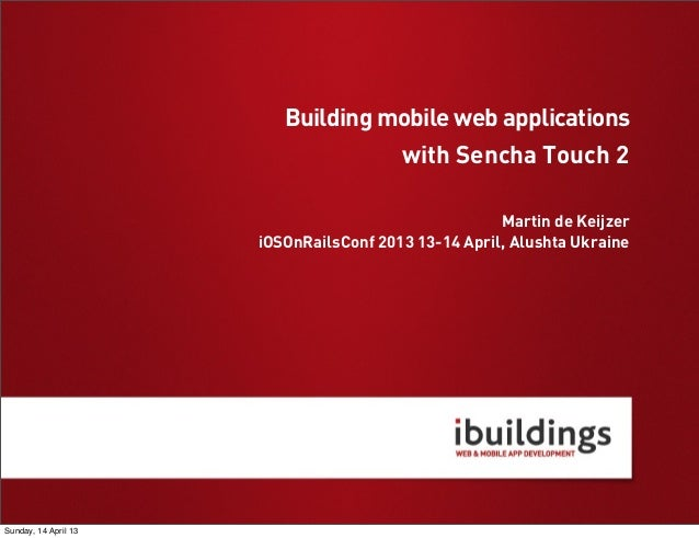 with Sencha Touch 2 Martin de Keijzer iOSOnRailsConf 2013 13-14 April, Alushta Ukraine Building mobile web applications Su...