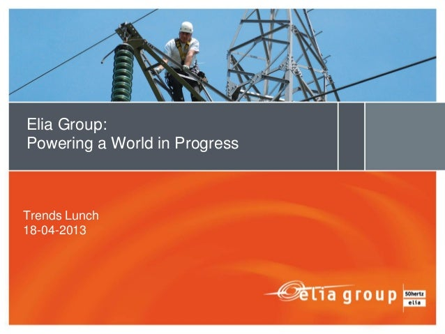 Trends Lunch18-04-2013Elia Group:Powering a World in Progress