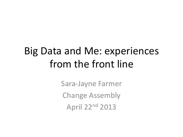 Big Data and Me: experiencesfrom the front lineSara-Jayne FarmerChange AssemblyApril 22nd 2013
