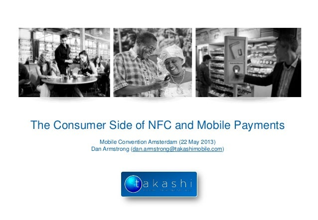 The Consumer Side of NFC and Mobile PaymentsMobile Convention Amsterdam (22 May 2013)Dan Armstrong (dan.armstrong@takashim...
