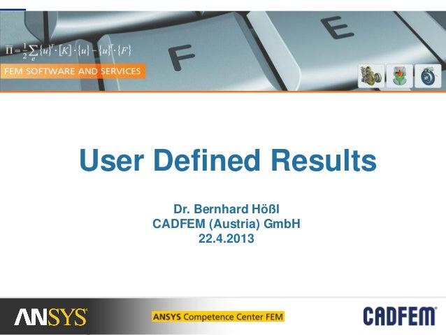 User Defined ResultsDr. Bernhard HößlCADFEM (Austria) GmbH22.4.2013