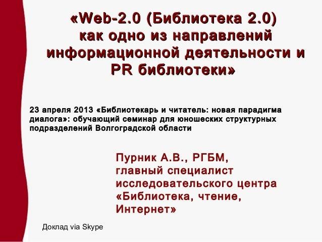 «Web-2.0 (Библиотека 2.0)      как одно из направлений   информационной деятельности и          PR библиотеки»23 апреля 20...
