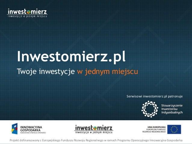Inwestomierz.pl Twoje inwestycje w jednym miejscu  Serwisowi inwestomierz.pl patronuje  Projekt dofinansowany z Europejski...