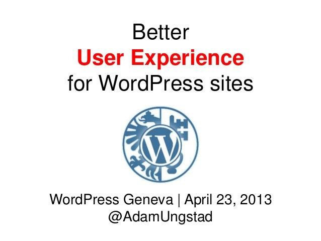 BetterUser Experiencefor WordPress sitesWordPress Geneva | April 23, 2013@AdamUngstad
