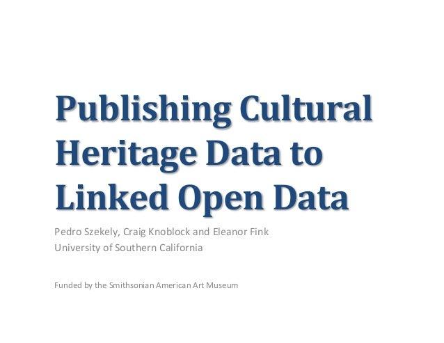 Publishing Cultural Heritage Data to Linked Open Data Pedro Szekely, Craig Knoblock and Eleanor...
