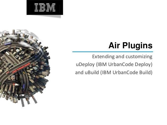 Air Plugins Extending and customizing uDeploy (IBM UrbanCode Deploy) and uBuild (IBM UrbanCode Build)