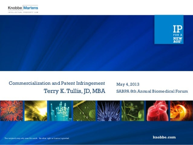 Commercialization and Patent InfringementTerry K.Tullis,JD, MBAMay 4, 2013SABPA 8th Annual Biomedical ForumThe recipient m...