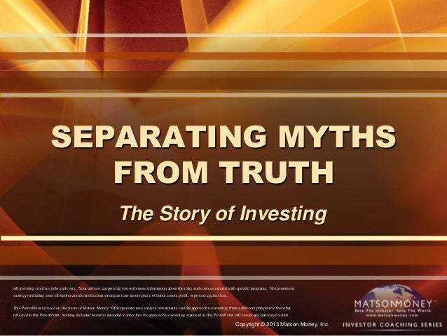 Copyright © 2013 Matson Money, Inc.SEPARATING MYTHSFROM TRUTHThe Story of InvestingAll investing involves risks and costs....