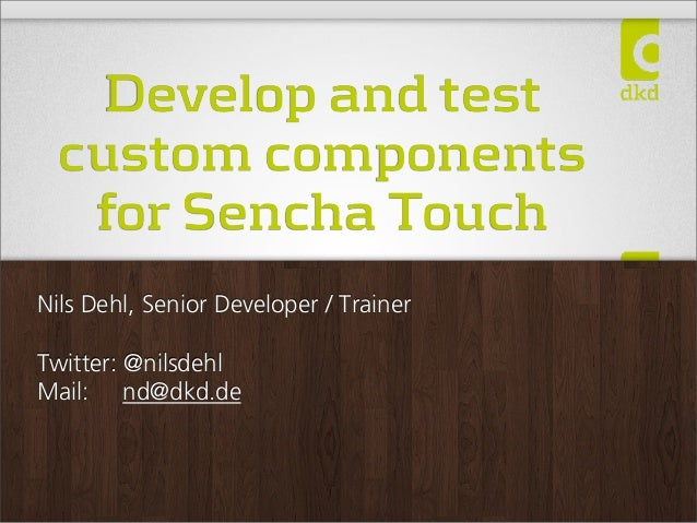 Develop and testcustom componentsfor Sencha TouchNils Dehl, Senior Developer / TrainerTwitter: @nilsdehlMail: nd@dkd.de