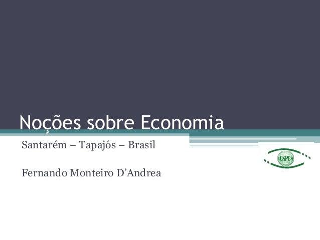 """Noções sobre Economia Santarém – Tapajós – Brasil Fernando Monteiro D""""Andrea"""