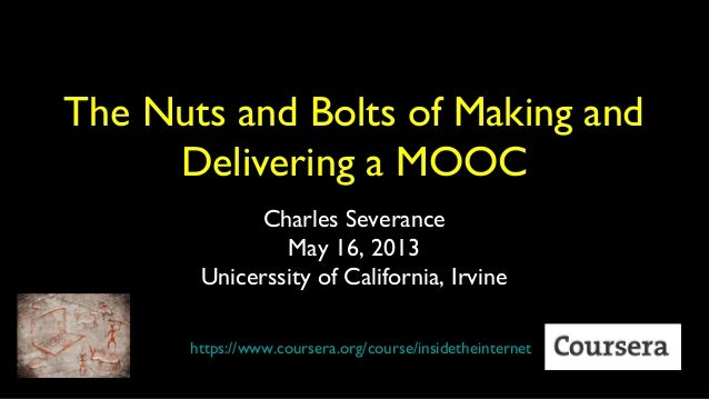 The Nuts and Bolts of Making andDelivering a MOOCCharles SeveranceMay 16, 2013Unicerssity of California, Irvinehttps://www...