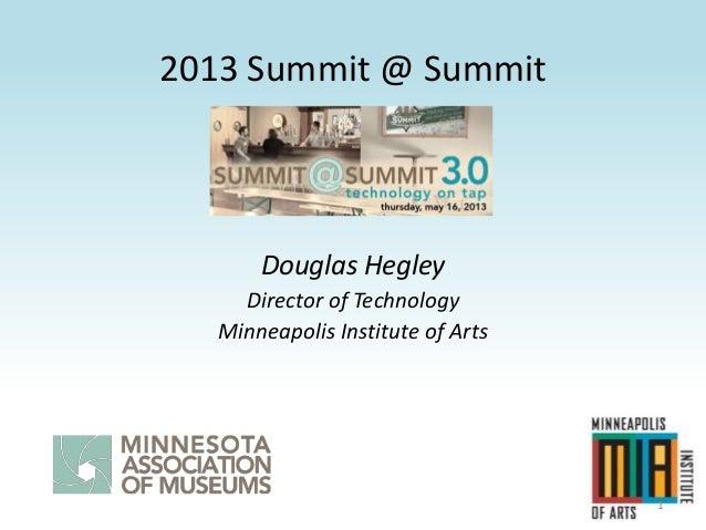 2013 Summit @ SummitDouglas HegleyDirector of TechnologyMinneapolis Institute of Arts1