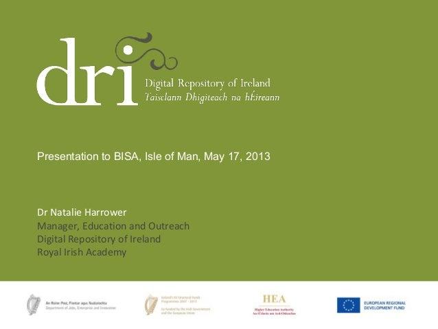 Dr Natalie HarrowerManager, Education and OutreachDigital Repository of IrelandRoyal Irish AcademyPresentation to BISA, Is...