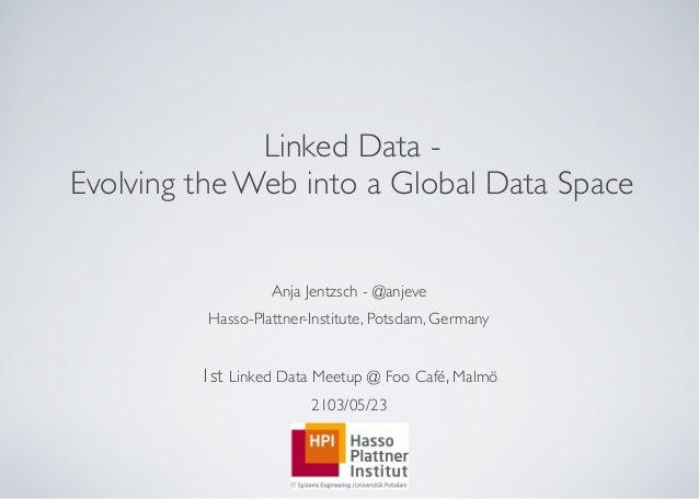Linked Data -Evolving the Web into a Global Data SpaceAnja Jentzsch - @anjeveHasso-Plattner-Institute, Potsdam, Germany1st...