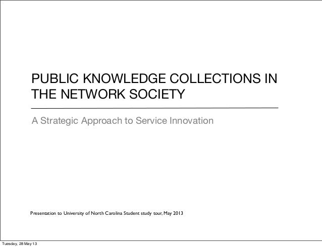 PUBLIC KNOWLEDGE COLLECTIONS INTHE NETWORK SOCIETYA Strategic Approach to Service InnovationPresentation to University of ...