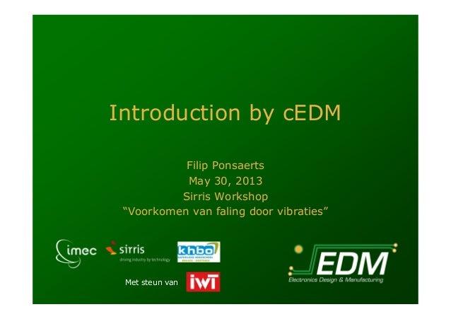 """Met steun vanIntroduction by cEDMFilip PonsaertsMay 30, 2013Sirris Workshop""""Voorkomen van faling door vibraties"""""""