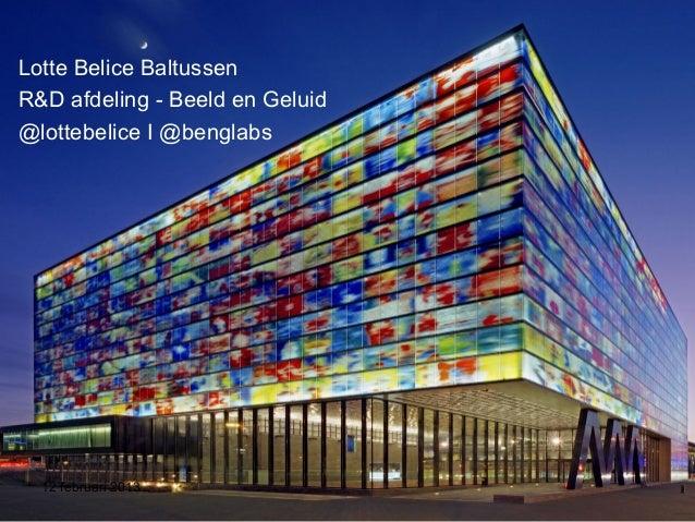 Lotte Belice BaltussenR&D afdeling - Beeld en Geluid@lottebelice I @benglabs12 februari 2013