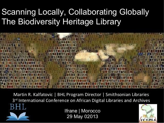 Scanning Locally, Collaborating GloballyThe Biodiversity Heritage LibraryMartin R. Kalfatovic   BHL Program Director   Smi...