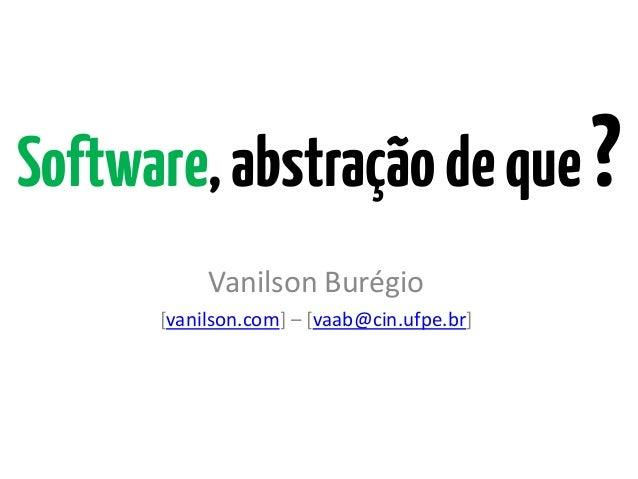 Software,abstraçãodeque?Vanilson Burégio[vanilson.com] – [vaab@cin.ufpe.br]
