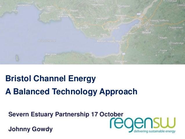 Bristol Channel Energy A Balanced Technology Approach Severn Estuary Partnership 17 October Johnny Gowdy