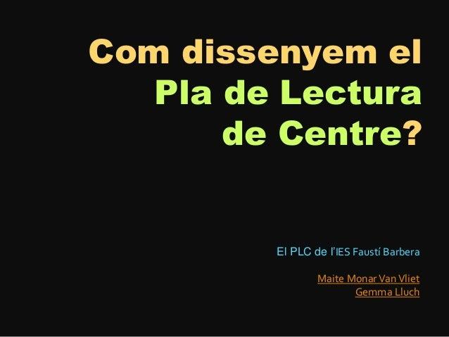 Com dissenyem elPla de Lecturade Centre?El PLC de l'IES Faustí BarberaMaite MonarVanVlietGemma Lluch