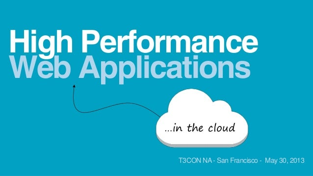 Web ApplicationsHigh Performance…in the cloudT3CON NA- San Francisco - May 30, 2013