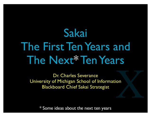SakaiThe First TenYears andThe Next* TenYearsDr. Charles SeveranceUniversity of Michigan School of InformationBlackboard C...